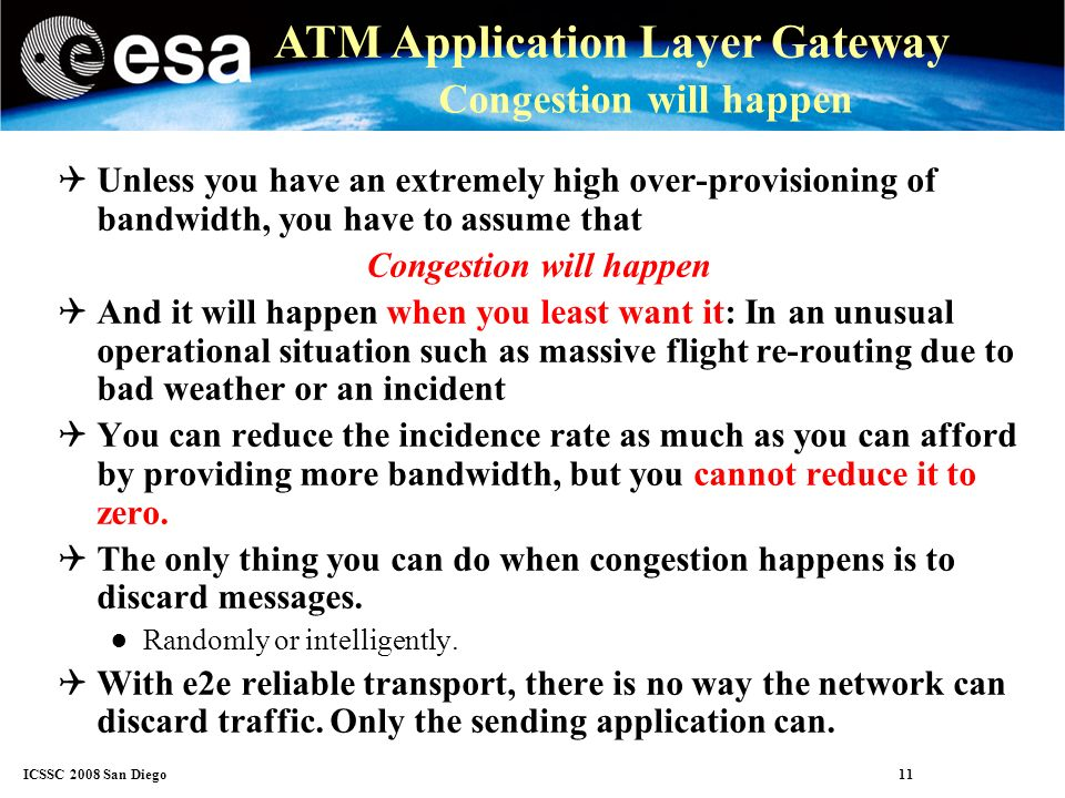 ICSSC 2008 San Diego 11 ATM Application Layer Gateway Congestion will happen Unless you have an extremely high over-provisioning of bandwidth, you have to assume that Congestion will happen And it will happen when you least want it: In an unusual operational situation such as massive flight re-routing due to bad weather or an incident You can reduce the incidence rate as much as you can afford by providing more bandwidth, but you cannot reduce it to zero.