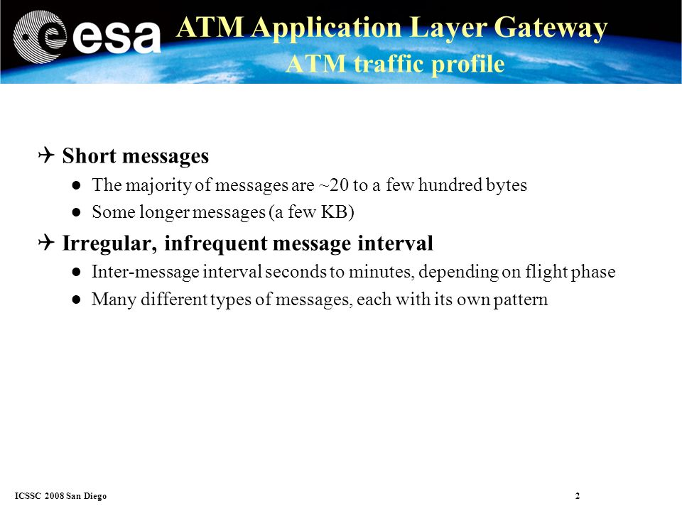 ICSSC 2008 San Diego 3 ATM Application Layer Gateway ATM transport layer issues ATM traffic is inelastic Traffic is generated by events (Time-triggered messages are also considered events ) ATN TP4 reliable transport was designed for elastic traffic (by the way, so was TCP) Speed of transmission is driven by the transport protocol Source is capable of slowing down if the transport tells it to Reliable transport insists on delivering all data, and delivering in sequence.
