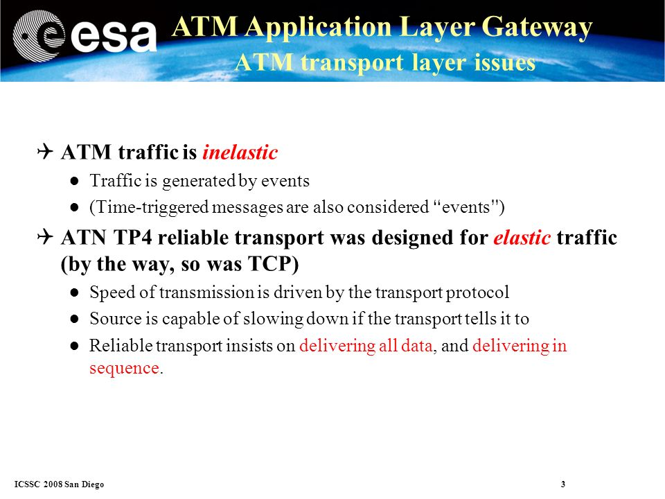 ICSSC 2008 San Diego 4 ATM Application Layer Gateway ATM transport layer issues There is a fundamental incompatibility between inelastic sources and elastic transport As long as traffic volume is well below network capacity, and no significant volume of retransmissions take place, all is well But if even mild congestion is encountered, all traffic is delayed.