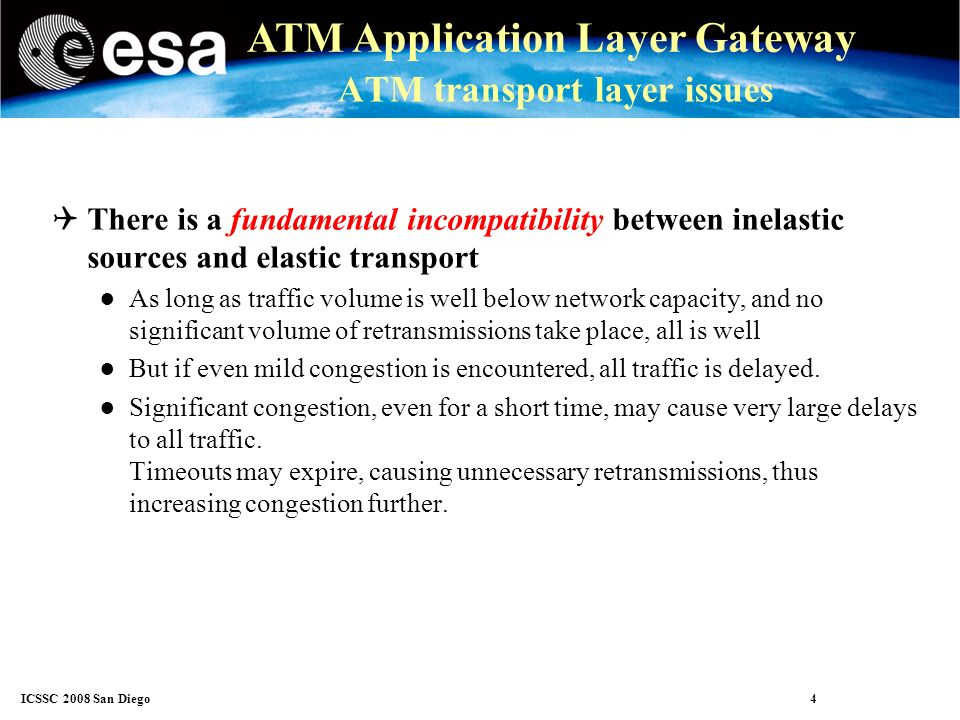 ICSSC 2008 San Diego 5 ATM Application Layer Gateway ATM transport layer issues Congestion control ATM traffic to/from any given aircraft is very thin Infrequent, mostly short messages TP4 and TCP congestion control was designed for large file transfers Feed-back from receiver to sender via ACKs and ACK timing TP4/TCP congestion control does not work well with thin, intermittentt raffic Knowing that there was/wasn t congestion one minute ago says nothing about now.