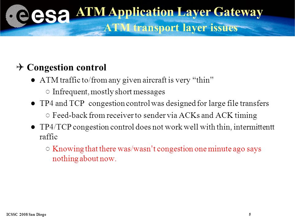 ICSSC 2008 San Diego 16 ATM Application Layer Gateway Application gateway (AGW) Solves both problem 1 and 2 Drawbacks: AGW needs to know message formats Must be updated if new messages are introduced or formats changed For some rules, AGW needs to know message context Incompatible with end-to-end encryption Extra benefits May serve as interface between heterogeneous technologies E.g.