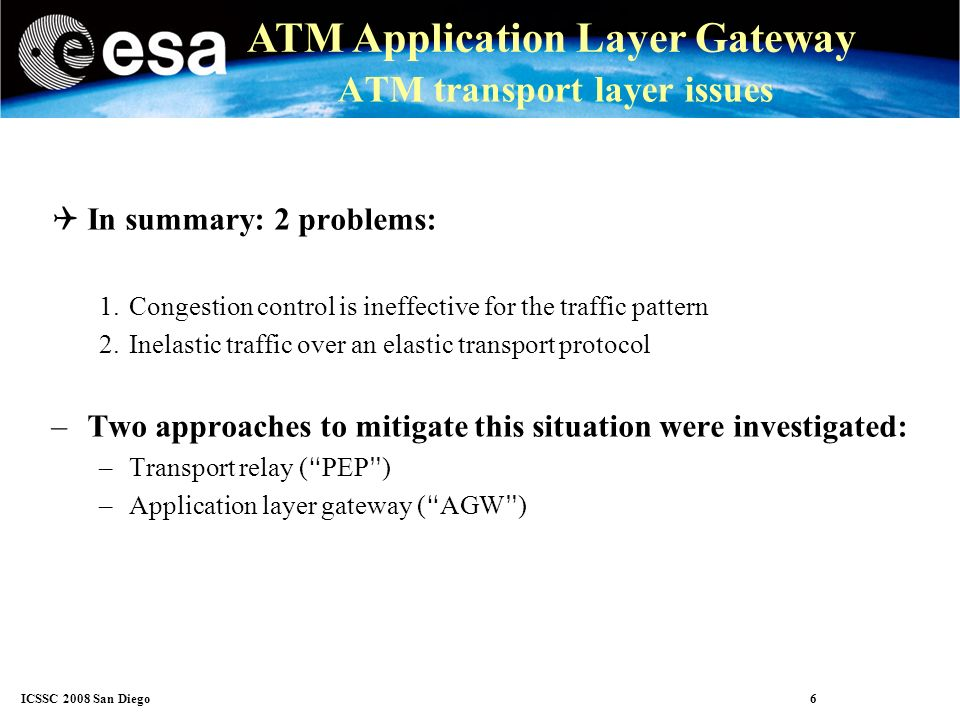 ICSSC 2008 San Diego 6 ATM Application Layer Gateway ATM transport layer issues In summary: 2 problems: 1.Congestion control is ineffective for the traffic pattern 2.Inelastic traffic over an elastic transport protocol –Two approaches to mitigate this situation were investigated: –Transport relay ( PEP ) –Application layer gateway ( AGW )