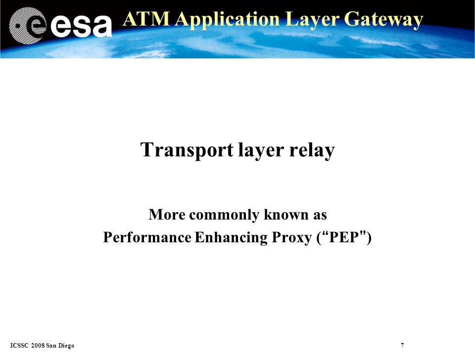 ICSSC 2008 San Diego 8 ATM Application Layer Gateway Transport relay (PEP) The PEP is a transport layer proxy Breaks the e2e transport into 3 parts Ingress network Satellite link Egress network Solves problem 1: the inadequacy of congestion control for the traffic profile Does not solve problem 2: The incompatibility between inelastic traffic and elastic transport.