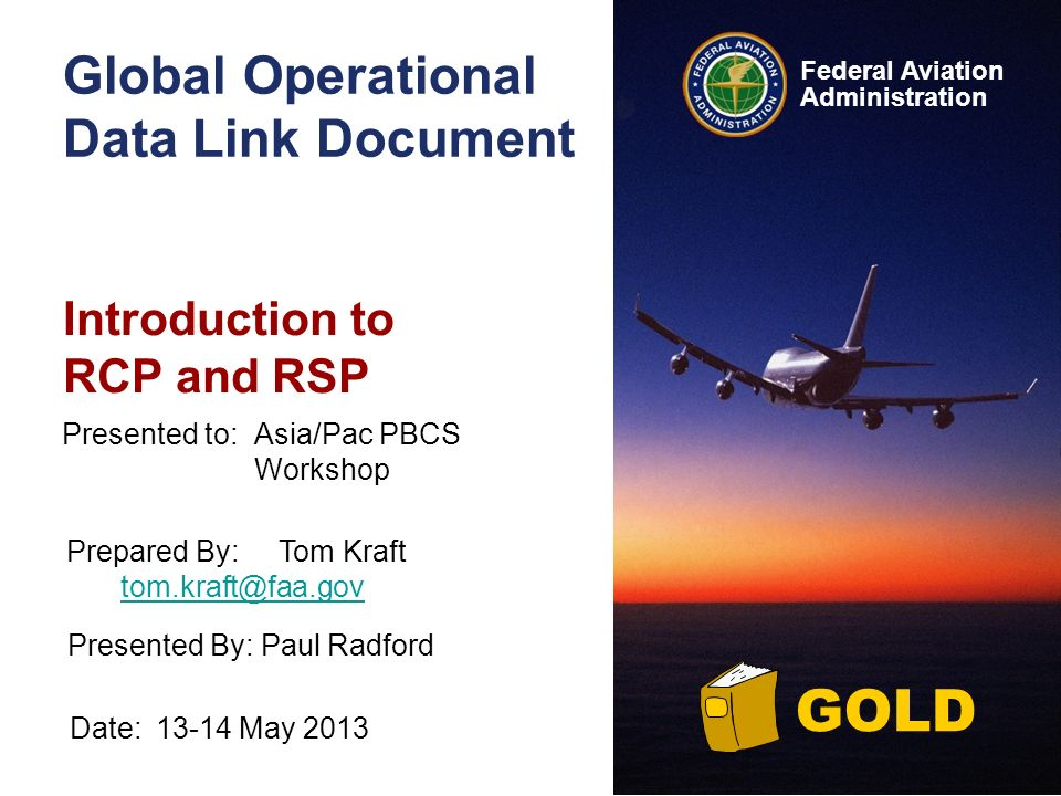Federal Aviation Administration GOLD Global Operational Data Link Document Introduction to RCP and RSP Date:13-14 May 2013 Presented to:Asia/Pac PBCS Workshop Prepared By:Tom Kraft tom.kraft@faa.gov tom.kraft@faa.gov Presented By: Paul Radford