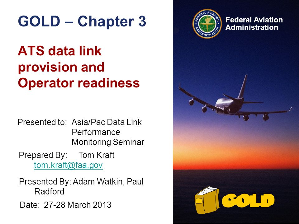Federal Aviation Administration GOLD GOLD – Chapter 3 ATS data link provision and Operator readiness GOLD Presented to:Asia/Pac Data Link Performance Monitoring Seminar Prepared By:Tom Kraft tom.kraft@faa.gov tom.kraft@faa.gov Presented By: Adam Watkin, Paul Radford Date:27-28 March 2013