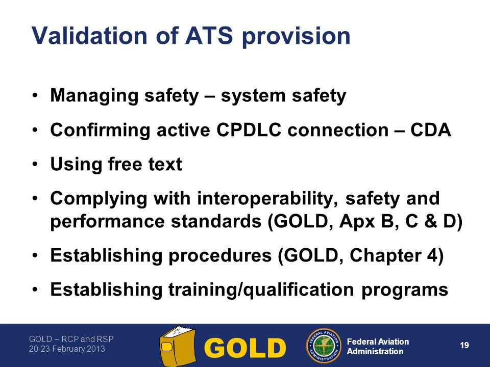 GOLD – RCP and RSP 20-23 February 2013 19 Federal Aviation Administration GOLD Validation of ATS provision Managing safety – system safety Confirming active CPDLC connection – CDA Using free text Complying with interoperability, safety and performance standards (GOLD, Apx B, C & D) Establishing procedures (GOLD, Chapter 4) Establishing training/qualification programs