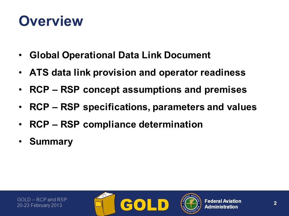 GOLD – RCP and RSP 20-23 February 2013 2 Federal Aviation Administration GOLD Overview Global Operational Data Link Document ATS data link provision and operator readiness RCP – RSP concept assumptions and premises RCP – RSP specifications, parameters and values RCP – RSP compliance determination Summary