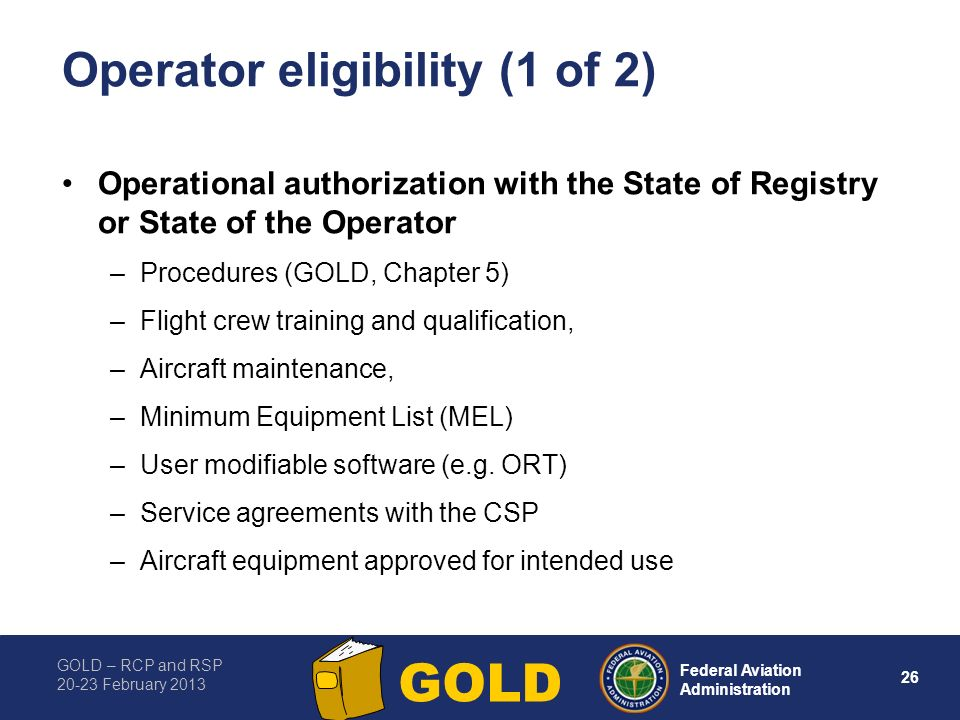 GOLD – RCP and RSP 20-23 February 2013 26 Federal Aviation Administration GOLD Operator eligibility (1 of 2) Operational authorization with the State