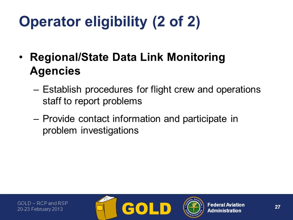 GOLD – RCP and RSP 20-23 February 2013 27 Federal Aviation Administration GOLD Operator eligibility (2 of 2) Regional/State Data Link Monitoring Agencies –Establish procedures for flight crew and operations staff to report problems –Provide contact information and participate in problem investigations
