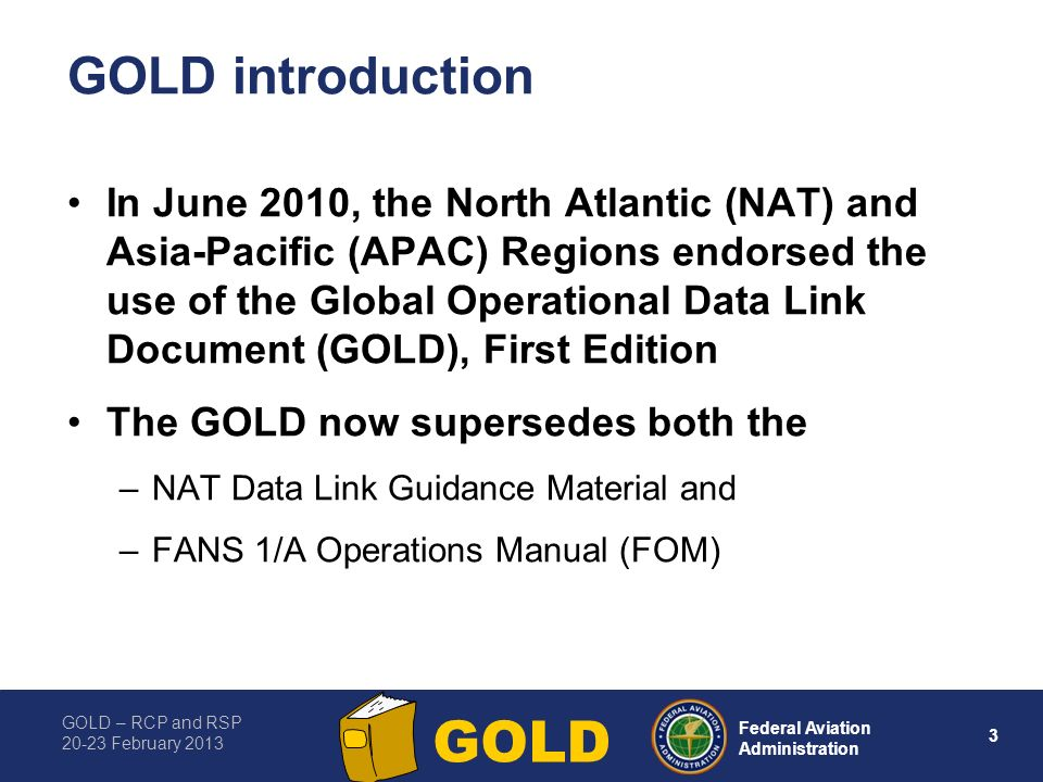 GOLD – RCP and RSP 20-23 February 2013 3 Federal Aviation Administration GOLD GOLD introduction In June 2010, the North Atlantic (NAT) and Asia-Pacifi