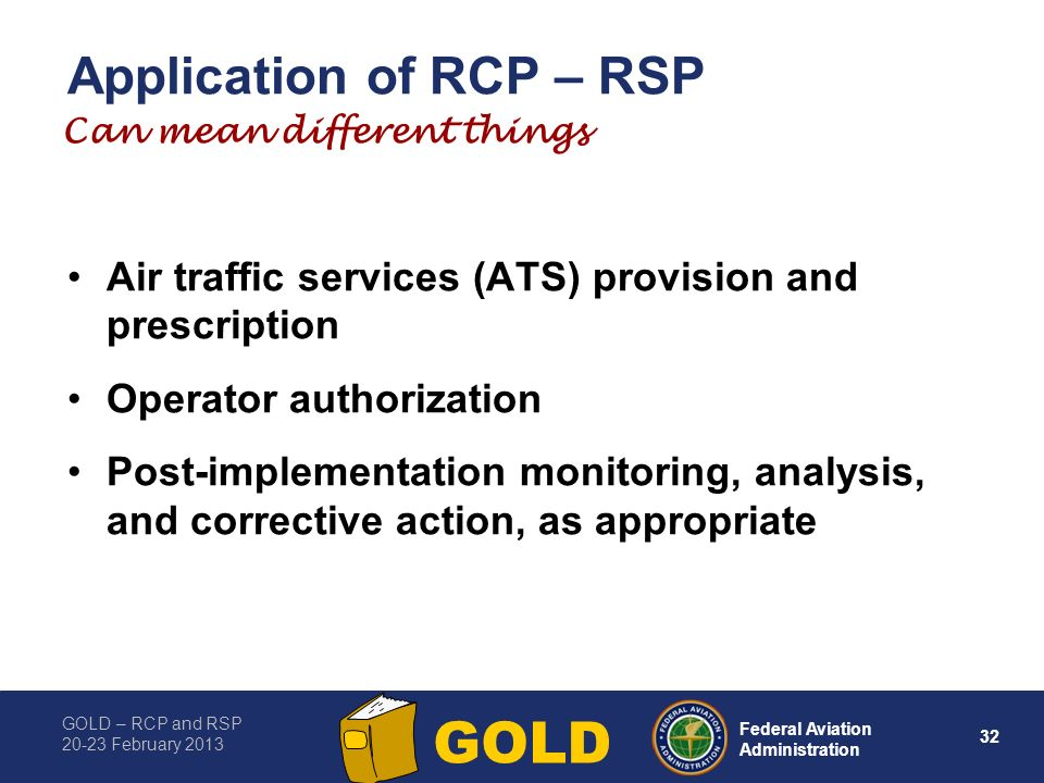 GOLD – RCP and RSP 20-23 February 2013 32 Federal Aviation Administration GOLD Application of RCP – RSP Air traffic services (ATS) provision and presc