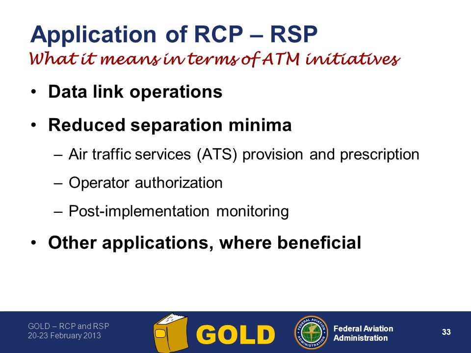 GOLD – RCP and RSP 20-23 February 2013 33 Federal Aviation Administration GOLD Application of RCP – RSP Data link operations Reduced separation minima –Air traffic services (ATS) provision and prescription –Operator authorization –Post-implementation monitoring Other applications, where beneficial What it means in terms of ATM initiatives