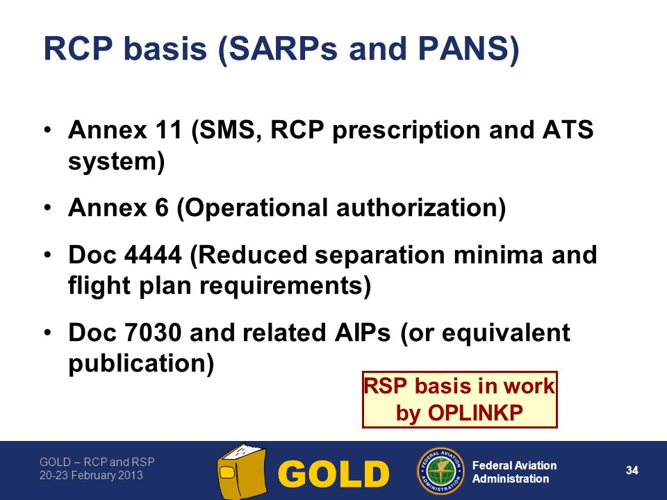 GOLD – RCP and RSP 20-23 February 2013 34 Federal Aviation Administration GOLD RCP basis (SARPs and PANS) Annex 11 (SMS, RCP prescription and ATS syst