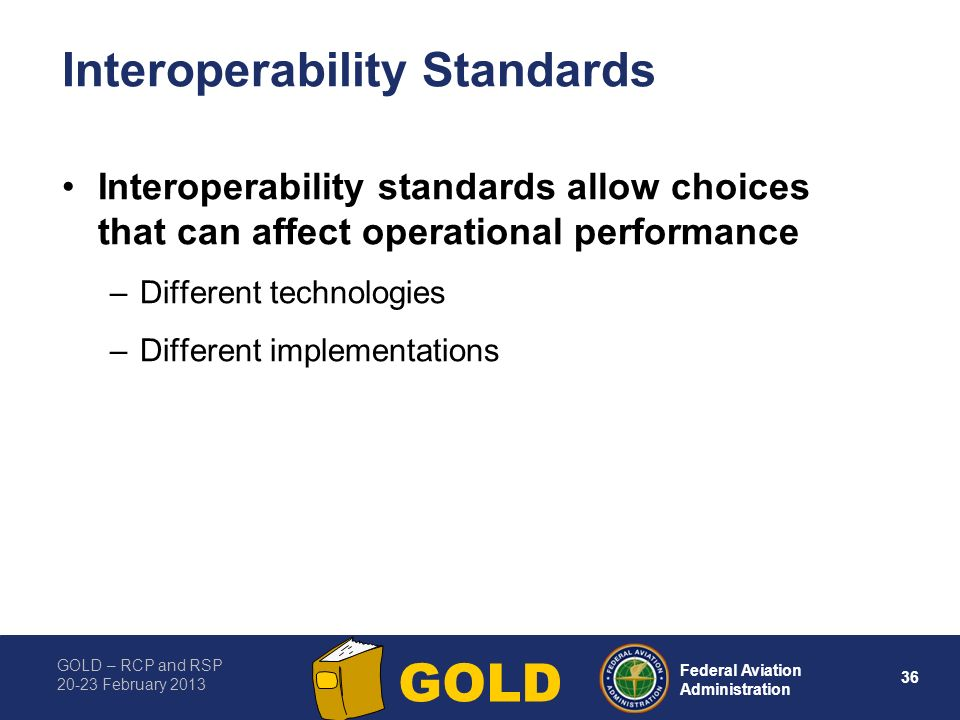 GOLD – RCP and RSP 20-23 February 2013 36 Federal Aviation Administration GOLD Interoperability Standards Interoperability standards allow choices tha