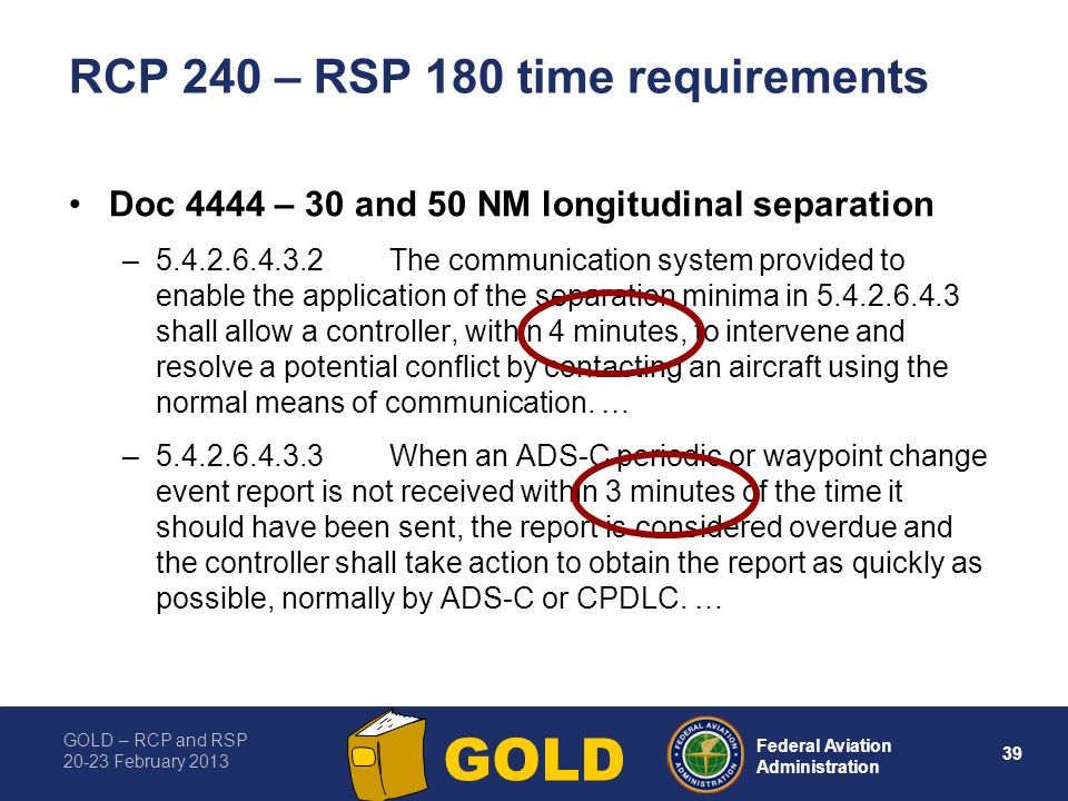 GOLD – RCP and RSP 20-23 February 2013 39 Federal Aviation Administration GOLD RCP 240 – RSP 180 time requirements Doc 4444 – 30 and 50 NM longitudinal separation –5.4.2.6.4.3.2The communication system provided to enable the application of the separation minima in 5.4.2.6.4.3 shall allow a controller, within 4 minutes, to intervene and resolve a potential conflict by contacting an aircraft using the normal means of communication.