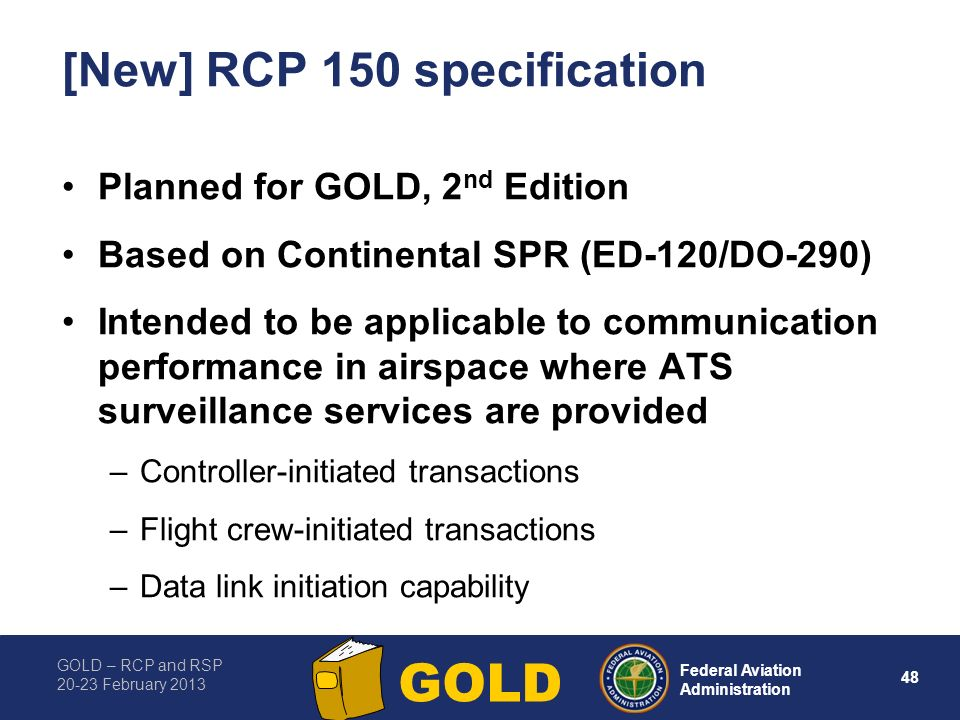 GOLD – RCP and RSP 20-23 February 2013 48 Federal Aviation Administration GOLD [New] RCP 150 specification Planned for GOLD, 2 nd Edition Based on Continental SPR (ED-120/DO-290) Intended to be applicable to communication performance in airspace where ATS surveillance services are provided –Controller-initiated transactions –Flight crew-initiated transactions –Data link initiation capability