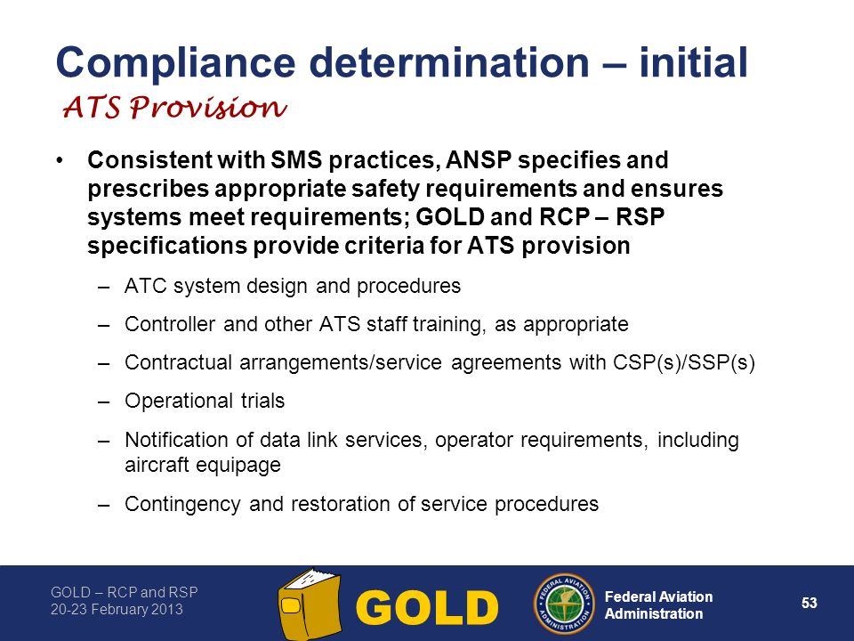 GOLD – RCP and RSP 20-23 February 2013 53 Federal Aviation Administration GOLD Compliance determination – initial Consistent with SMS practices, ANSP specifies and prescribes appropriate safety requirements and ensures systems meet requirements; GOLD and RCP – RSP specifications provide criteria for ATS provision –ATC system design and procedures –Controller and other ATS staff training, as appropriate –Contractual arrangements/service agreements with CSP(s)/SSP(s) –Operational trials –Notification of data link services, operator requirements, including aircraft equipage –Contingency and restoration of service procedures ATS Provision