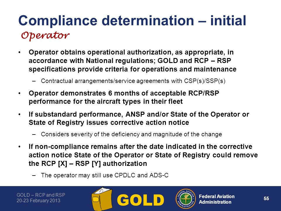 GOLD – RCP and RSP 20-23 February 2013 55 Federal Aviation Administration GOLD Compliance determination – initial Operator obtains operational authorization, as appropriate, in accordance with National regulations; GOLD and RCP – RSP specifications provide criteria for operations and maintenance –Contractual arrangements/service agreements with CSP(s)/SSP(s) Operator demonstrates 6 months of acceptable RCP/RSP performance for the aircraft types in their fleet If substandard performance, ANSP and/or State of the Operator or State of Registry issues corrective action notice –Considers severity of the deficiency and magnitude of the change If non-compliance remains after the date indicated in the corrective action notice State of the Operator or State of Registry could remove the RCP [X] – RSP [Y] authorization –The operator may still use CPDLC and ADS-C Operator