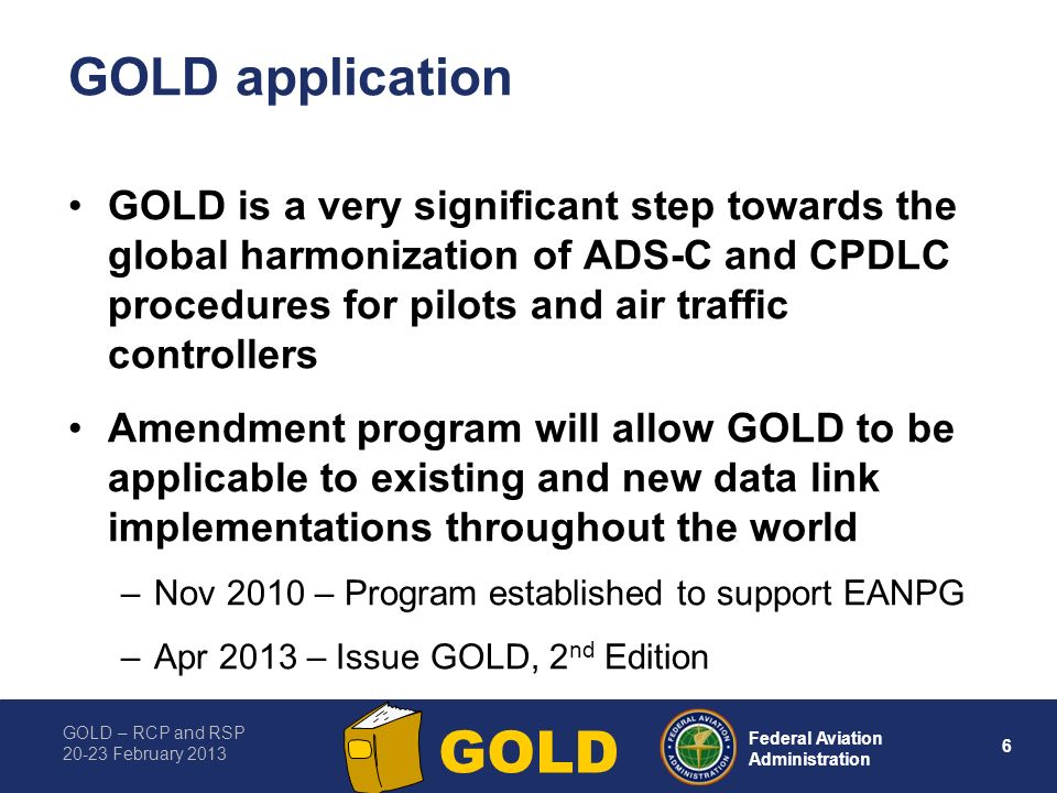 GOLD – RCP and RSP 20-23 February 2013 6 Federal Aviation Administration GOLD GOLD application GOLD is a very significant step towards the global harmonization of ADS-C and CPDLC procedures for pilots and air traffic controllers Amendment program will allow GOLD to be applicable to existing and new data link implementations throughout the world –Nov 2010 – Program established to support EANPG –Apr 2013 – Issue GOLD, 2 nd Edition