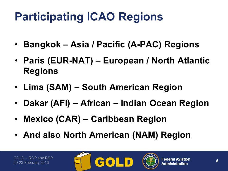 GOLD – RCP and RSP 20-23 February 2013 8 Federal Aviation Administration GOLD Participating ICAO Regions Bangkok – Asia / Pacific (A-PAC) Regions Paris (EUR-NAT) – European / North Atlantic Regions Lima (SAM) – South American Region Dakar (AFI) – African – Indian Ocean Region Mexico (CAR) – Caribbean Region And also North American (NAM) Region