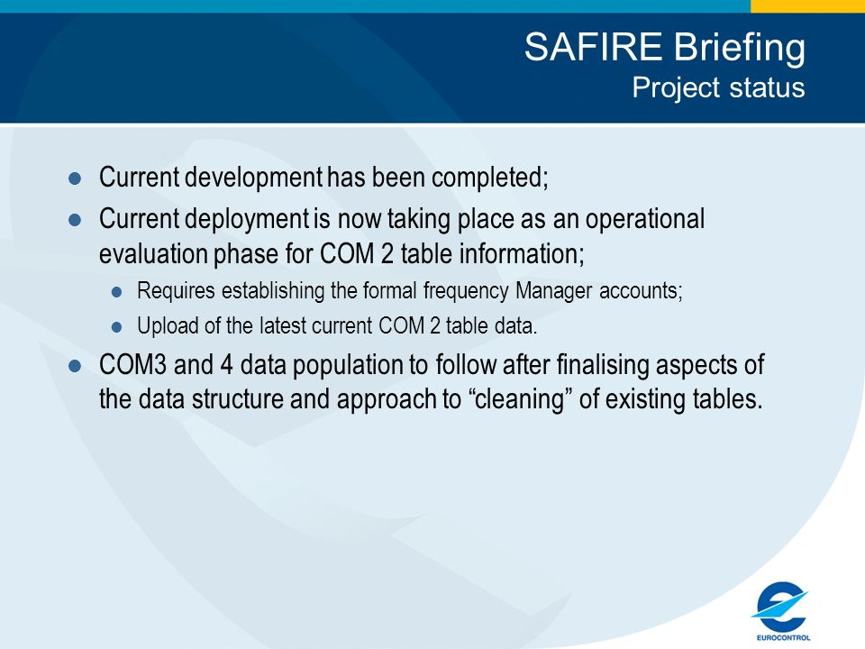 SAFIRE Briefing Project status Current development has been completed; Current deployment is now taking place as an operational evaluation phase for COM 2 table information; Requires establishing the formal frequency Manager accounts; Upload of the latest current COM 2 table data.