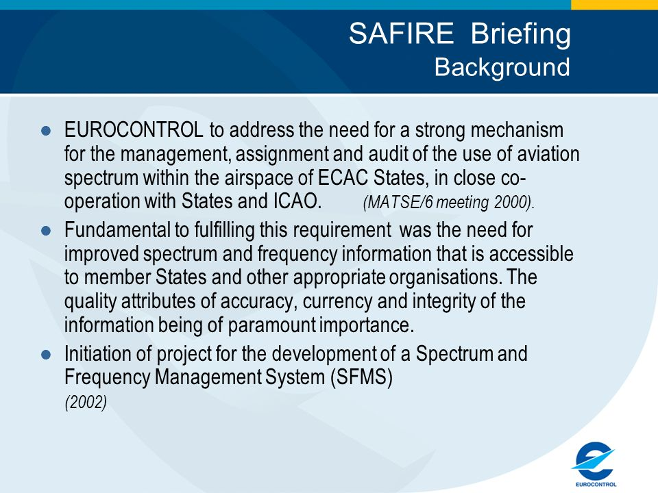 SAFIRE Briefing Background EUROCONTROL to address the need for a strong mechanism for the management, assignment and audit of the use of aviation spectrum within the airspace of ECAC States, in close co- operation with States and ICAO.