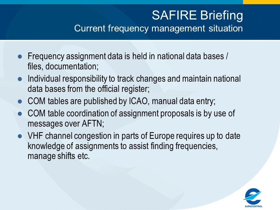 SAFIRE Briefing Current frequency management situation Frequency assignment data is held in national data bases / files, documentation; Individual responsibility to track changes and maintain national data bases from the official register; COM tables are published by ICAO, manual data entry; COM table coordination of assignment proposals is by use of messages over AFTN; VHF channel congestion in parts of Europe requires up to date knowledge of assignments to assist finding frequencies, manage shifts etc.