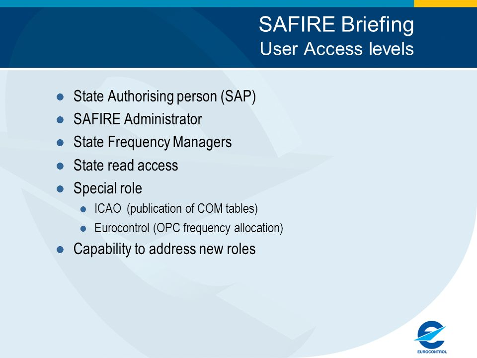 SAFIRE Briefing User Access levels State Authorising person (SAP) SAFIRE Administrator State Frequency Managers State read access Special role ICAO (publication of COM tables) Eurocontrol (OPC frequency allocation) Capability to address new roles