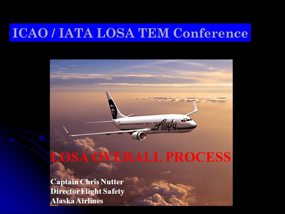 ICAO / IATA LOSA TEM Conference LOSA OVERALL PROCESS Captain Chris Nutter Director Flight Safety Alaska Airlines