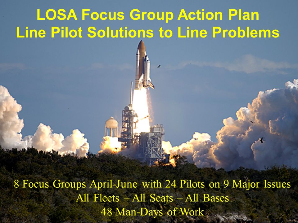 LOSA Focus Group Action Plan Line Pilot Solutions to Line Problems 8 Focus Groups April-June with 24 Pilots on 9 Major Issues All Fleets – All Seats –