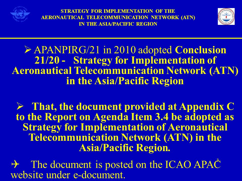 APANPIRG/21 in 2010 adopted Conclusion 21/20 - Strategy for Implementation of Aeronautical Telecommunication Network (ATN) in the Asia/Pacific Region