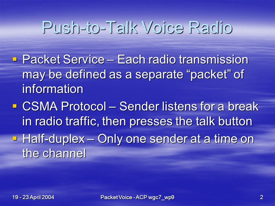 19 - 23 April 2004Packet Voice - ACP wgc7_wp92 Push-to-Talk Voice Radio Packet Service – Each radio transmission may be defined as a separate packet of information Packet Service – Each radio transmission may be defined as a separate packet of information CSMA Protocol – Sender listens for a break in radio traffic, then presses the talk button CSMA Protocol – Sender listens for a break in radio traffic, then presses the talk button Half-duplex – Only one sender at a time on the channel Half-duplex – Only one sender at a time on the channel