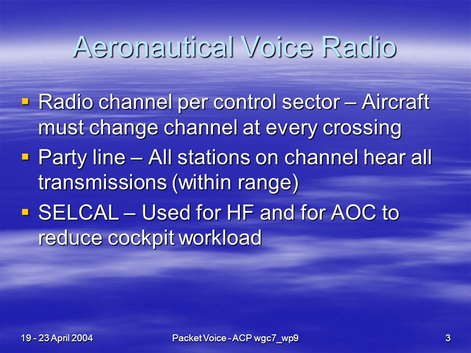 19 - 23 April 2004Packet Voice - ACP wgc7_wp93 Aeronautical Voice Radio Radio channel per control sector – Aircraft must change channel at every crossing Radio channel per control sector – Aircraft must change channel at every crossing Party line – All stations on channel hear all transmissions (within range) Party line – All stations on channel hear all transmissions (within range) SELCAL – Used for HF and for AOC to reduce cockpit workload SELCAL – Used for HF and for AOC to reduce cockpit workload