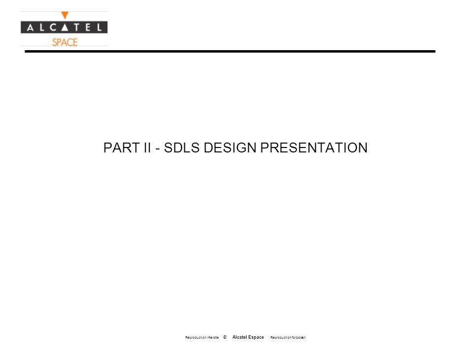 Reproduction interdite © Alcatel Espace Reproduction forbidden PART II - SDLS DESIGN PRESENTATION