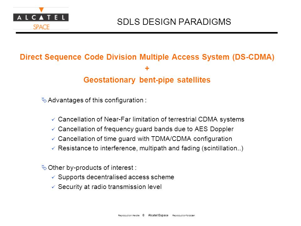 Reproduction interdite © Alcatel Espace Reproduction forbidden SDLS DESIGN PARADIGMS Direct Sequence Code Division Multiple Access System (DS-CDMA) + Geostationary bent-pipe satellites Advantages of this configuration : Cancellation of Near-Far limitation of terrestrial CDMA systems Cancellation of frequency guard bands due to AES Doppler Cancellation of time guard with TDMA/CDMA configuration Resistance to interference, multipath and fading (scintillation..) Other by-products of interest : Supports decentralised access scheme Security at radio transmission level
