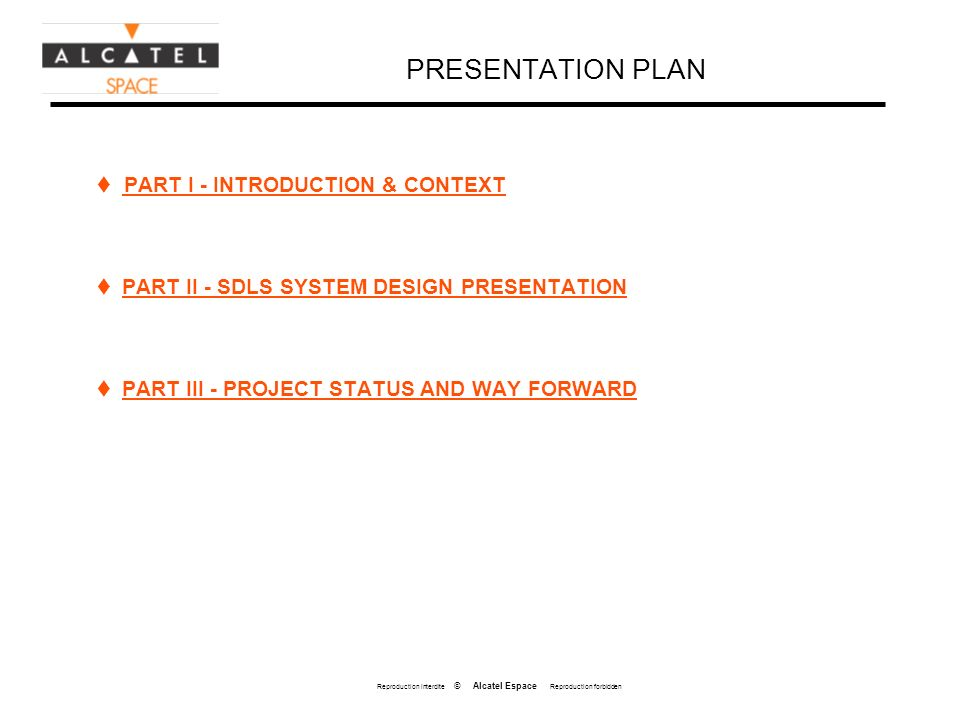 Reproduction interdite © Alcatel Espace Reproduction forbidden PRESENTATION PLAN PART I - INTRODUCTION & CONTEXT PART II - SDLS SYSTEM DESIGN PRESENTATION PART III - PROJECT STATUS AND WAY FORWARD