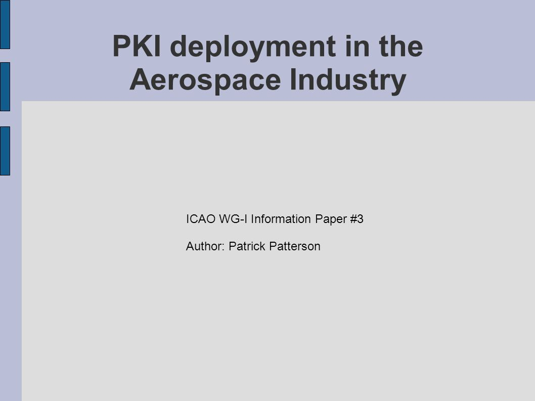 PKI deployment in the Aerospace Industry ICAO WG-I Information Paper #3 Author: Patrick Patterson