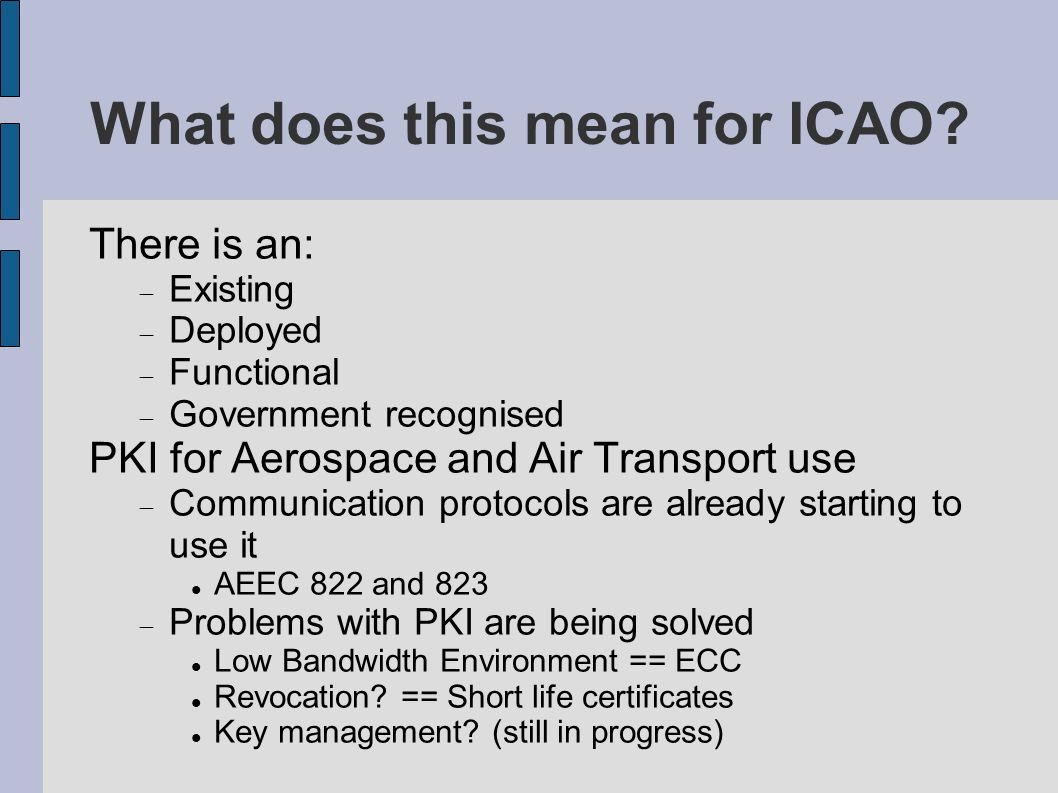 What does this mean for ICAO? There is an: Existing Deployed Functional Government recognised PKI for Aerospace and Air Transport use Communication pr