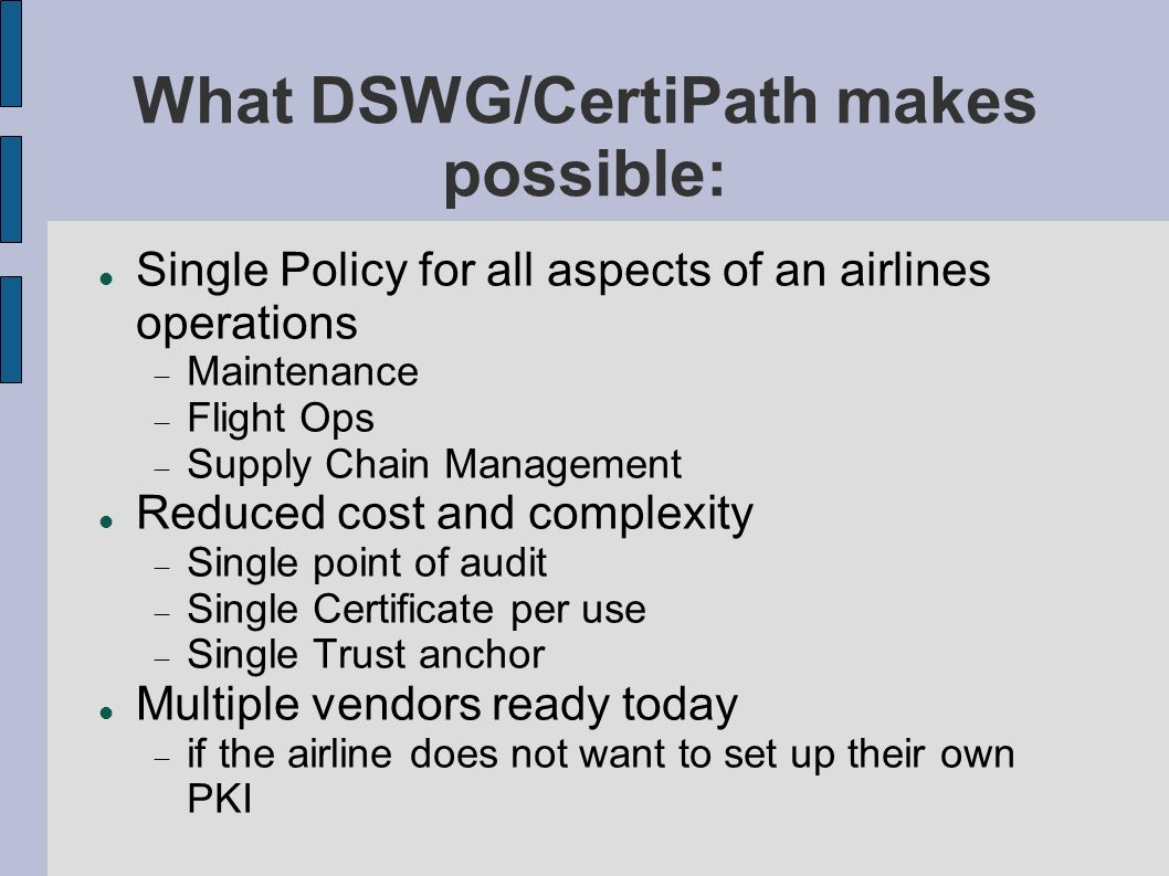 What DSWG/CertiPath makes possible: Single Policy for all aspects of an airlines operations Maintenance Flight Ops Supply Chain Management Reduced cos