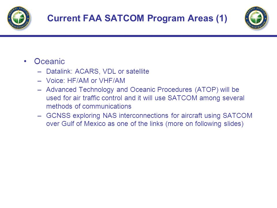 Current FAA SATCOM Program Areas (2) Domestic (CONUS) –FAA Telecommunications Satellite (FAATSAT) - Ground/ground communications backup (leased service) –FAATSAT will be going away as the FAA Telecommunications Infrastructure (FTI) program looks to ground based networking to produce cost savings in National Airspace System (NAS) telecommunications.