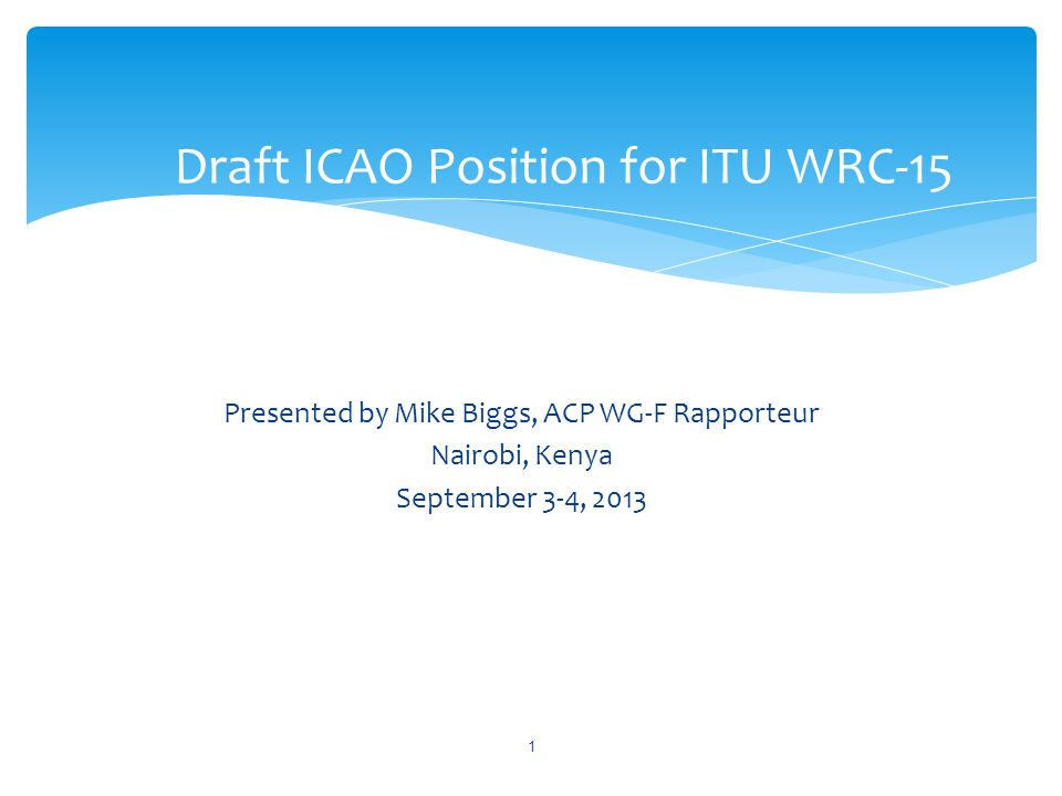 Presented by Mike Biggs, ACP WG-F Rapporteur Nairobi, Kenya September 3-4, 2013 Draft ICAO Position for ITU WRC-15 1