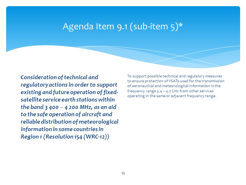 Agenda Item 9.1 (sub-item 5)* Consideration of technical and regulatory actions in order to support existing and future operation of fixed- satellite service earth stations within the band – MHz, as an aid to the safe operation of aircraft and reliable distribution of meteorological information in some countries in Region 1 (Resolution 154 (WRC-12)) To support possible technical and regulatory measures to ensure protection of VSATs used for the transmission of aeronautical and meteorological information in the frequency range 3.4 – 4.2 GHz from other services operating in the same or adjacent frequency range.