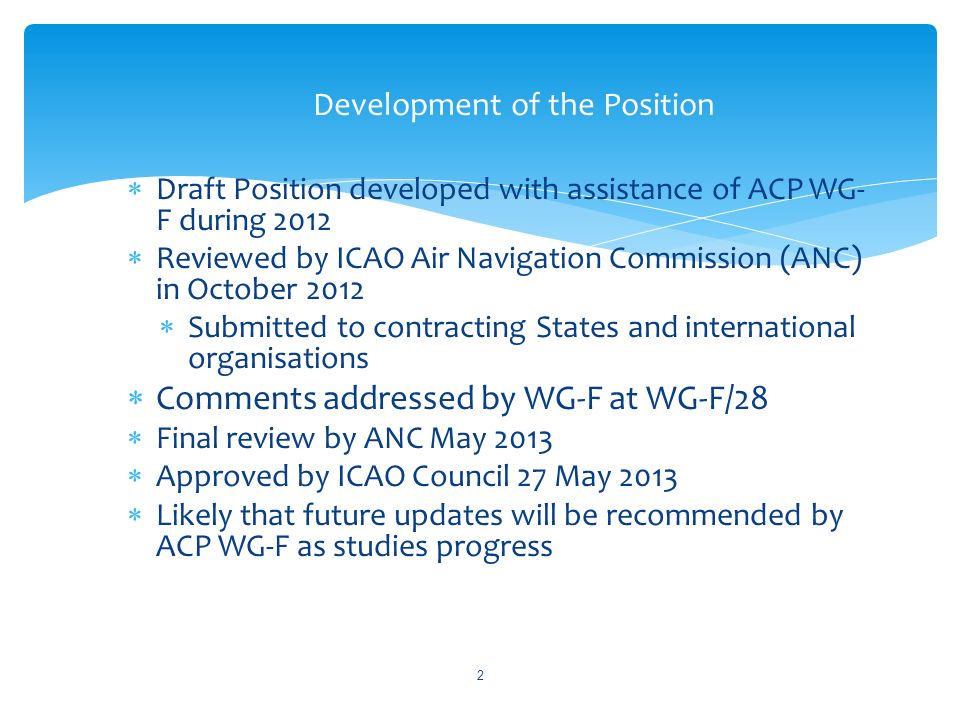 Draft Position developed with assistance of ACP WG- F during 2012 Reviewed by ICAO Air Navigation Commission (ANC) in October 2012 Submitted to contracting States and international organisations Comments addressed by WG-F at WG-F/28 Final review by ANC May 2013 Approved by ICAO Council 27 May 2013 Likely that future updates will be recommended by ACP WG-F as studies progress Development of the Position 2