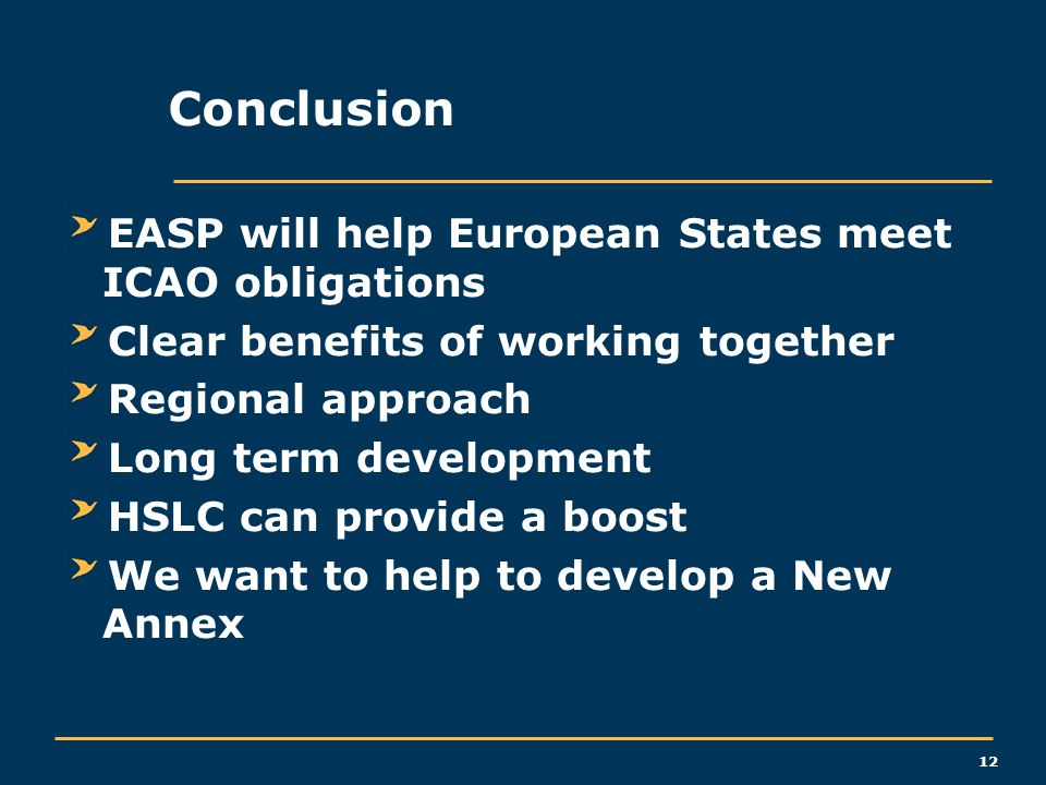 12 Conclusion EASP will help European States meet ICAO obligations Clear benefits of working together Regional approach Long term development HSLC can provide a boost We want to help to develop a New Annex