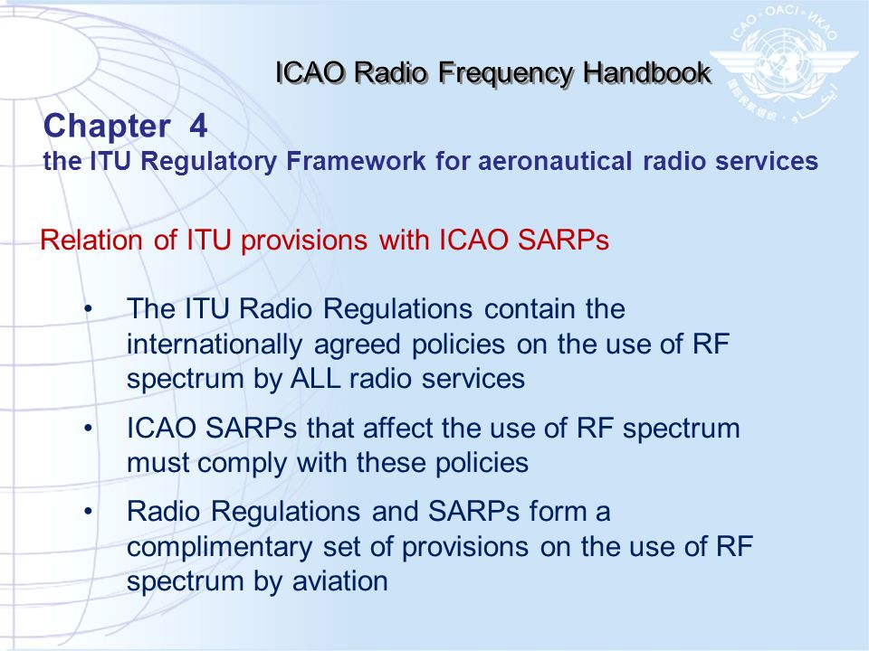 Relation of ITU provisions with ICAO SARPs The ITU Radio Regulations contain the internationally agreed policies on the use of RF spectrum by ALL radi