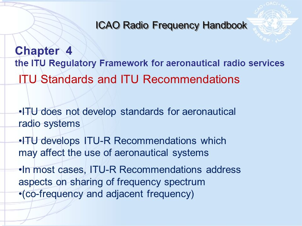 ITU Standards and ITU Recommendations ITU does not develop standards for aeronautical radio systems ITU develops ITU-R Recommendations which may affect the use of aeronautical systems In most cases, ITU-R Recommendations address aspects on sharing of frequency spectrum (co-frequency and adjacent frequency) ICAO Radio Frequency Handbook Chapter 4 the ITU Regulatory Framework for aeronautical radio services