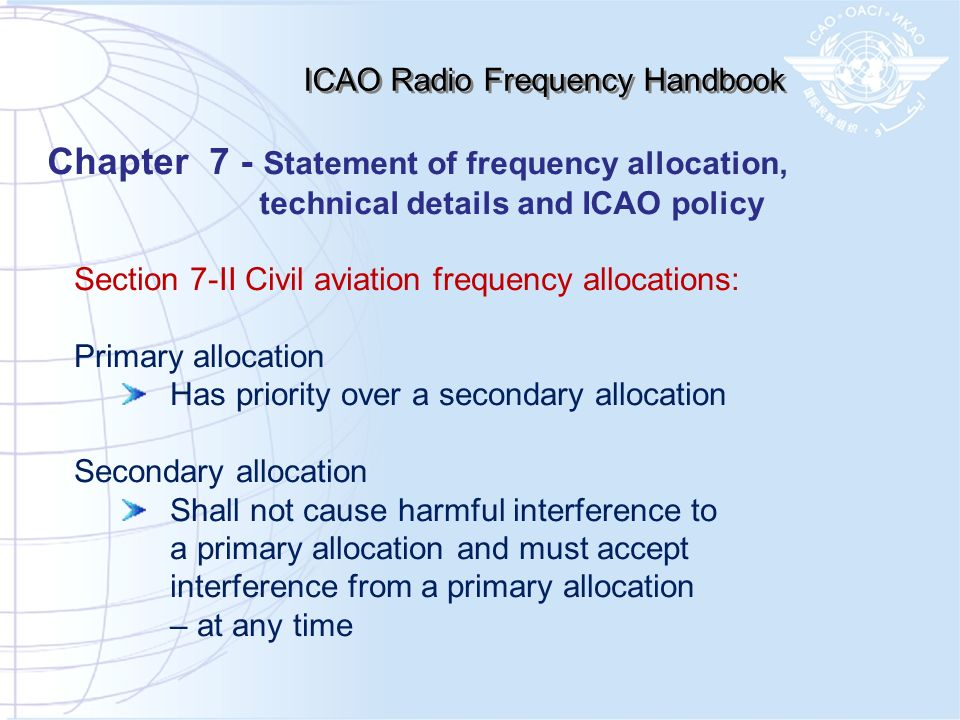 Section 7-II Civil aviation frequency allocations: Primary allocation Has priority over a secondary allocation Secondary allocation Shall not cause ha
