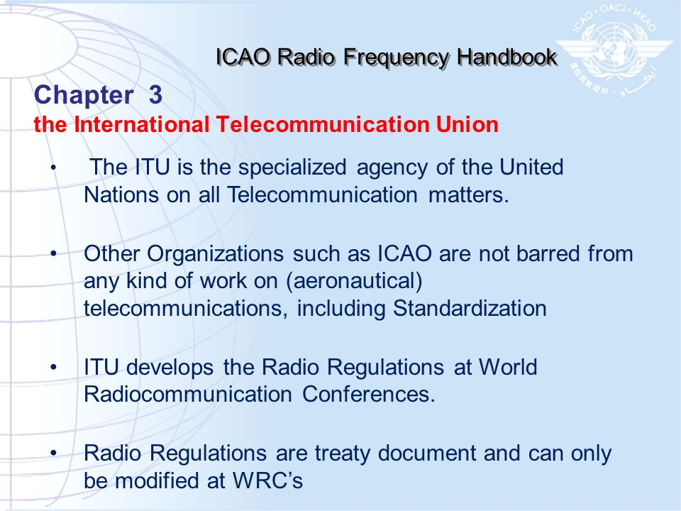 ICAO Radio Frequency Handbook The ITU is the specialized agency of the United Nations on all Telecommunication matters. Other Organizations such as IC