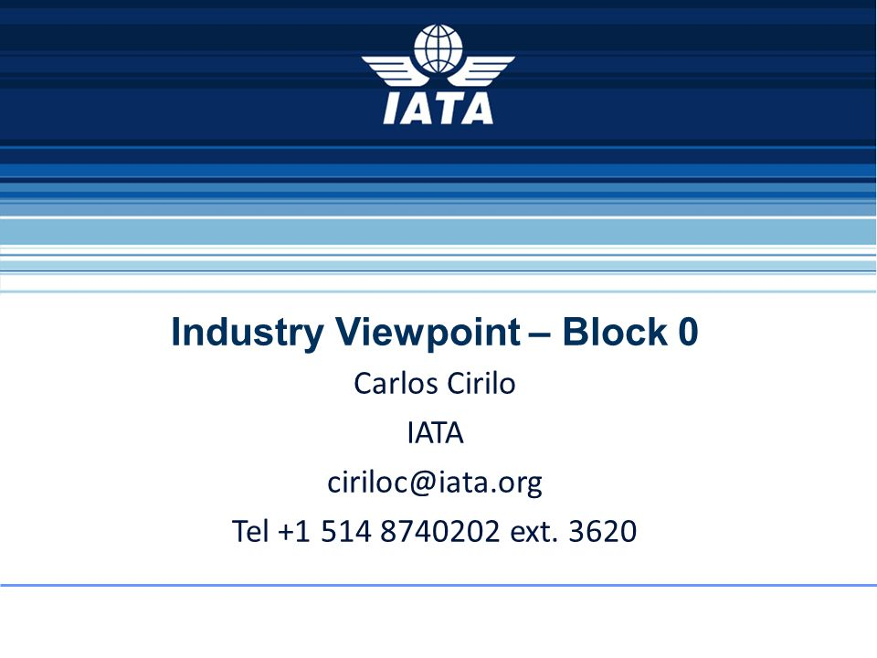 Industry Viewpoint – Block 0 Carlos Cirilo IATA Tel ext. 3620