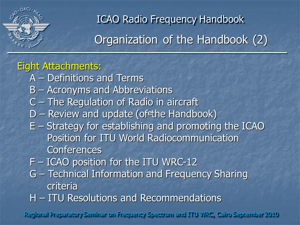 Regional Preparatory Seminar on Frequency Spectrum and ITU WRC, Cairo September 2010 ICAO Radio Frequency Handbook Eight Attachments: A – Definitions